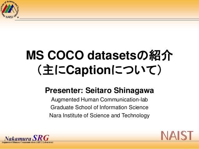 MS COCO datasetsの紹介 (主にCaptionについて) Presenter: Seitaro Shinagawa Augmented Human Communication-lab Graduate School of Info...