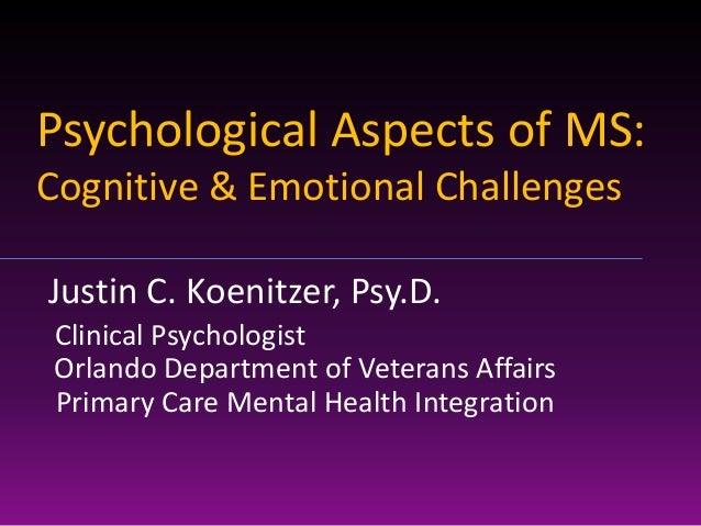 Psychological Aspects of MS:Cognitive & Emotional ChallengesJustin C. Koenitzer, Psy.D.Clinical PsychologistOrlando Depart...