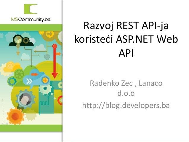 1. MSCommunity BiH konferencija Razvoj REST API-ja koristeći ASP.NET Web API Radenko Zec , Lanaco d.o.o http://blog.develo...