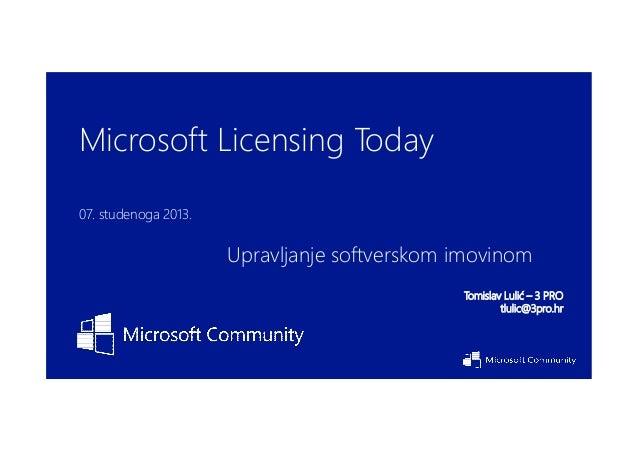 Microsoft Licensing Today 07. studenoga 2013.  Upravljanje softverskom imovinom Tomislav Lulić – 3 PRO tlulic@3pro.hr