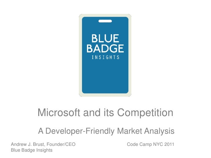 Microsoft and its Competition<br /> A Developer-Friendly Market Analysis<br />Code Camp NYC 2011<br />Andrew J. Brust, Fou...
