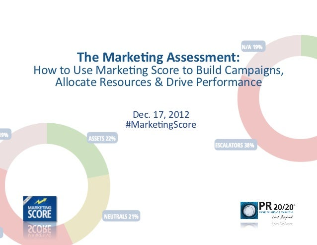 The	  Marke)ng	  Assessment:	  	  How	  to	  Use	  Marke-ng	  Score	  to	  Build	  Campaigns,	     Allocate	  Resources	  ...