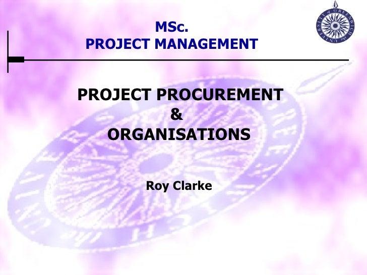 PROJECT PROCUREMENT &  ORGANISATIONS Roy Clarke MSc. PROJECT MANAGEMENT