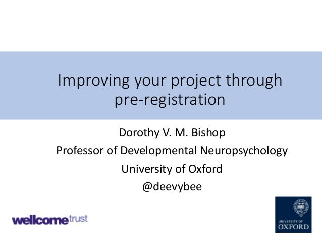 Improving your project through pre-registration Dorothy V. M. Bishop Professor of Developmental Neuropsychology University...