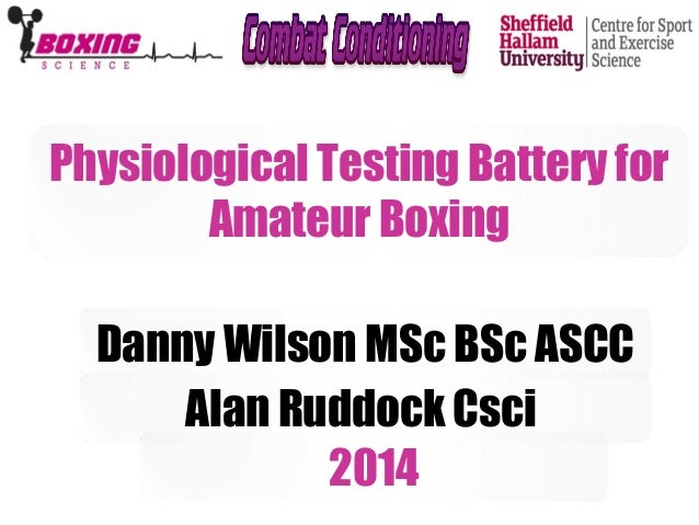 Physiological Testing Battery for  Amateur Boxing  Danny Wilson MSc BSc ASCC  Alan Ruddock Csci  2014