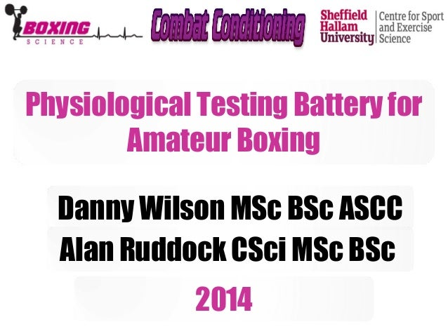 Physiological Testing Battery for  Amateur Boxing  Danny Wilson MSc BSc ASCC  Alan Ruddock CSci MSc BSc  2014