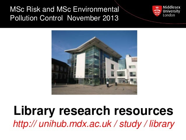 MSc Risk and MSc Environmental Pollution Control November 2013  Library research resources http:// unihub.mdx.ac.uk / stud...