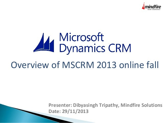 Overview of MSCRM 2013 online fall  Presenter: Dibyasingh Tripathy, Mindfire Solutions Date: 29/11/2013