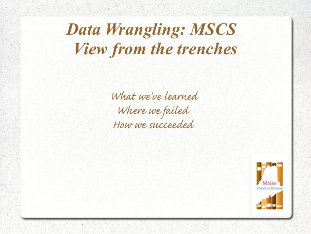 Data Wrangling: MSCS View from the trenches What we've learned Where we failed How we succeeded