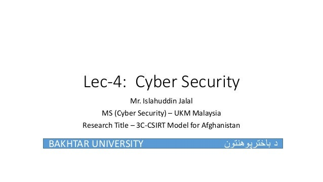 Lec-4: Cyber Security Mr. Islahuddin Jalal MS (Cyber Security) – UKM Malaysia Research Title – 3C-CSIRT Model for Afghanis...