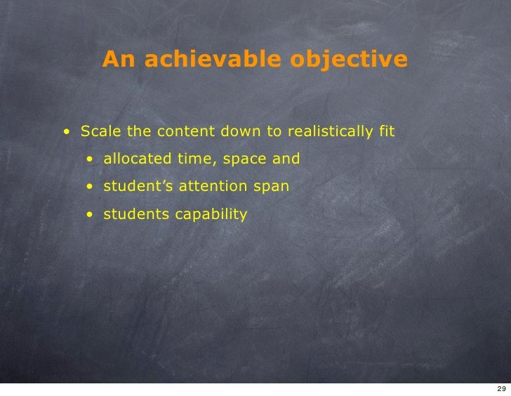 An achievable objective   • Scale the content down to realistically fit    • allocated time, space and    • student's atte...
