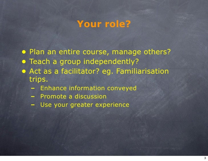Your role?  • Plan an entire course, manage others? • Teach a group independently? • Act as a facilitator? eg. Familiarisa...