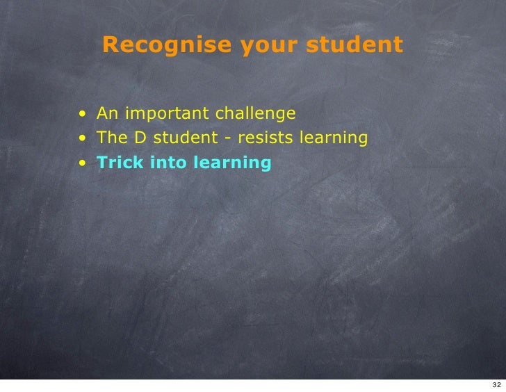 Recognise your student  • An important challenge • The D student - resists learning • Trick into learning                 ...