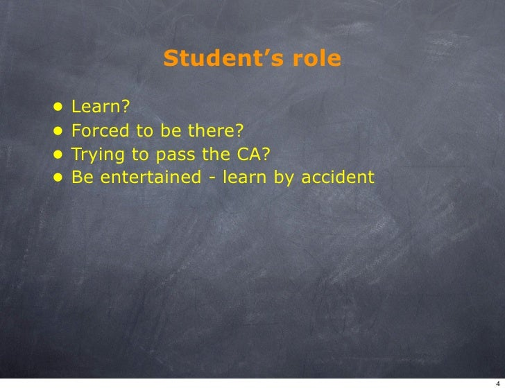 Student's role  •   Learn? •   Forced to be there? •   Trying to pass the CA? •   Be entertained - learn by accident      ...
