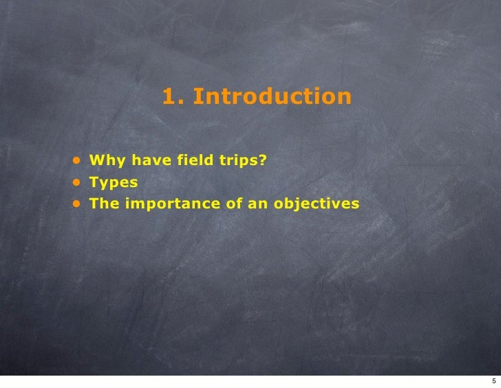 1. Introduction  • Why have field trips? • Types • The importance of an objectives                                        ...