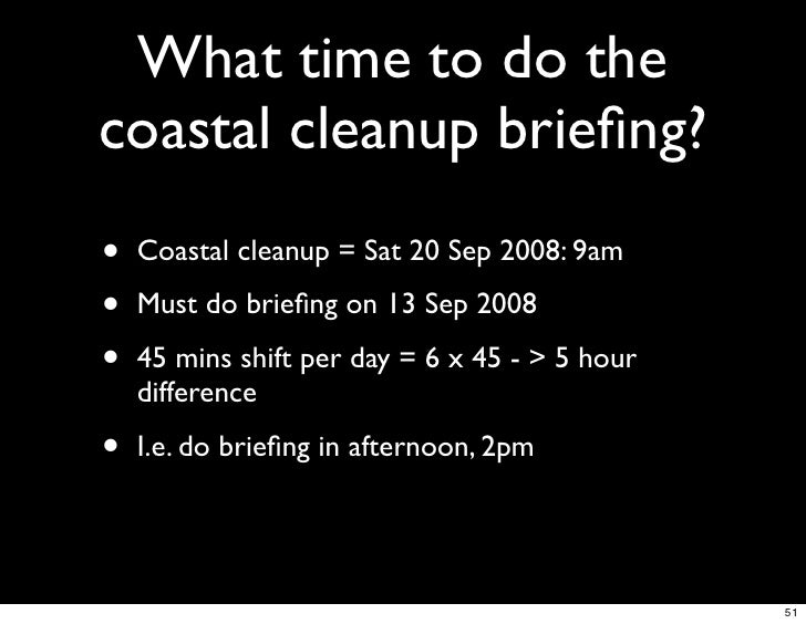 What time to do the coastal cleanup briefing? •   Coastal cleanup = Sat 20 Sep 2008: 9am  •   Must do briefing on 13 Sep 200...