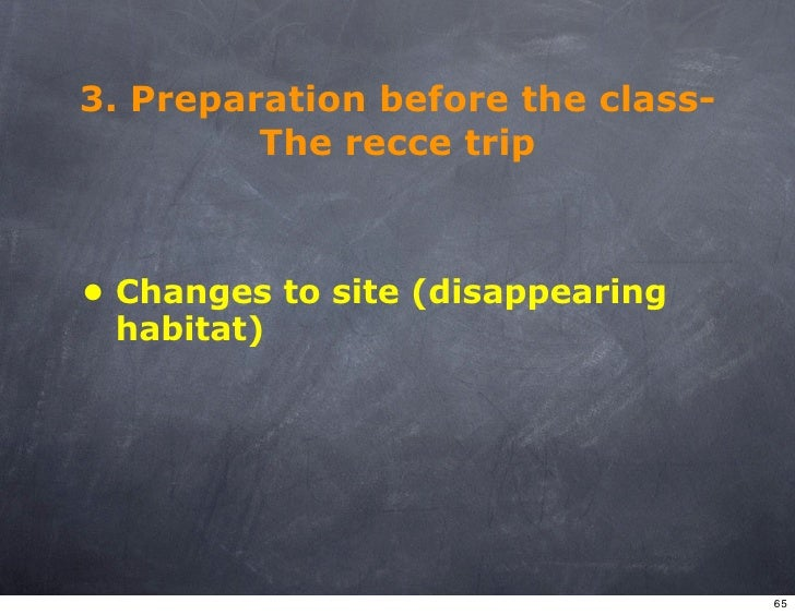 3. Preparation before the class-          The recce trip    • Changes to site (disappearing   habitat)                    ...