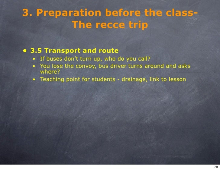 3. Preparation before the class-          The recce trip  • 3.5 Transport and route   • If buses don't turn up, who do you...