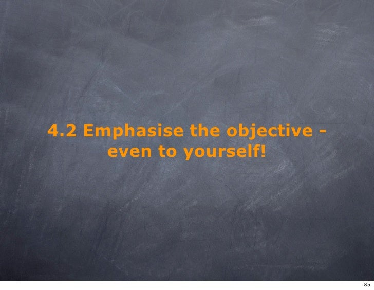 4.2 Emphasise the objective -       even to yourself!                                     85