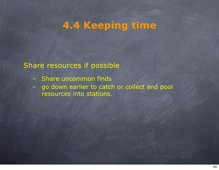 4.4 Keeping time   Share resources if possible   – Share uncommon finds   – go down earlier to catch or collect and pool  ...