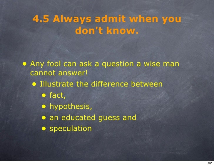 4.5 Always admit when you          don't know.   • Any fool can ask a question a wise man   cannot answer!   • Illustrate ...