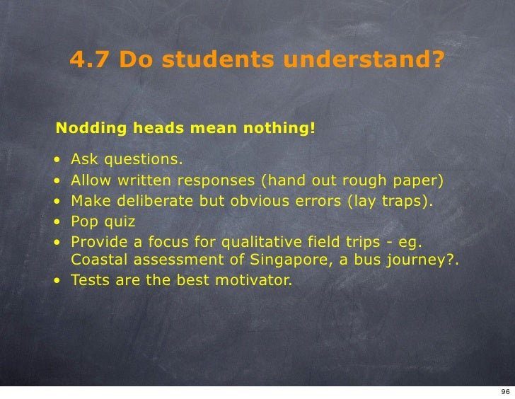 4.7 Do students understand?  Nodding heads mean nothing!  • Ask questions. • Allow written responses (hand out rough paper...