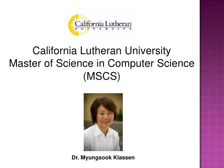 California Lutheran University<br />Master of Science in Computer Science<br />(MSCS)<br />Dr. MyungsookKlassen<br />