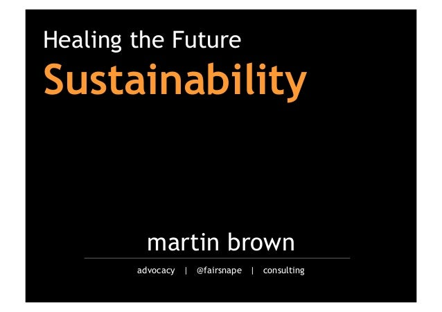 Healing the Future  Sustainability  martin brown advocacy | @fairsnape | consulting