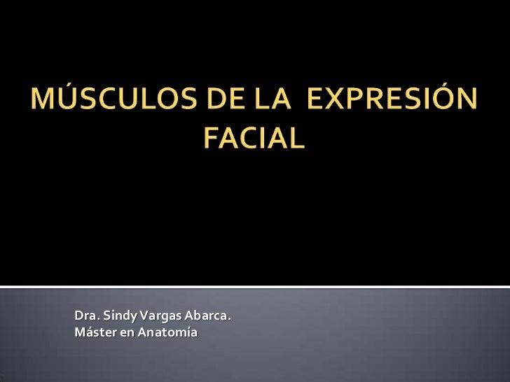 MÚSCULOS DE LA EXPRESIÓN FACIAL<br />Dra. Sindy Vargas Abarca.<br />Máster en Anatomía<br />