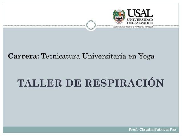 Prof. Claudia Patricia Paz Carrera: Tecnicatura Universitaria en Yoga TALLER DE RESPIRACIÓN