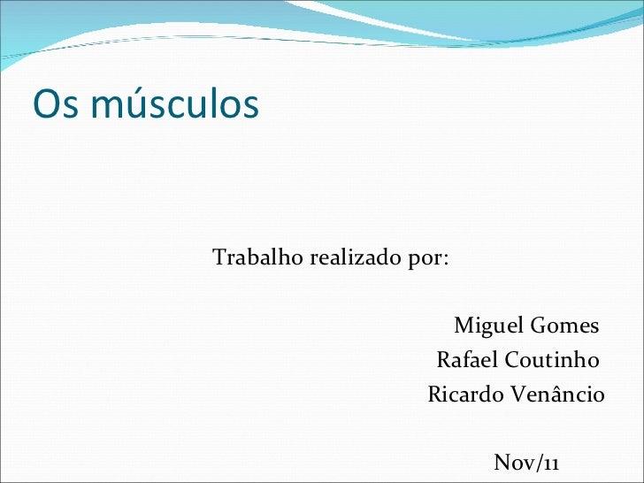 Os músculos <ul><li>Trabalho realizado por: </li></ul><ul><li>Miguel Gomes  </li></ul><ul><li>Rafael Coutinho  </li></ul><...