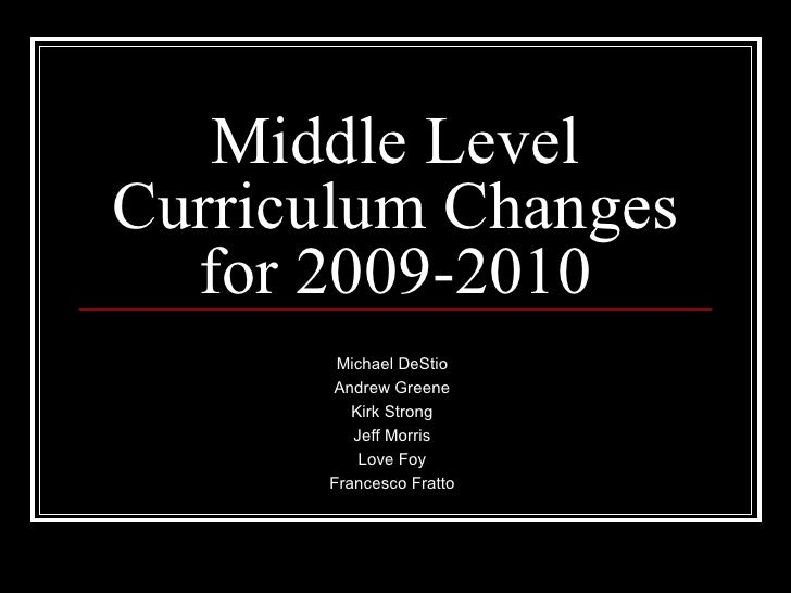Middle Level Curriculum Changes for 2009-2010 Michael DeStio Andrew Greene Kirk Strong Jeff Morris Love Foy Francesco Fratto