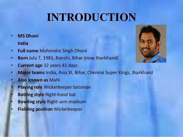 INTRODUCTION • MS Dhoni India • Full name Mahendra Singh Dhoni • Born July 7, 1981, Ranchi, Bihar (now Jharkhand) • Curren...