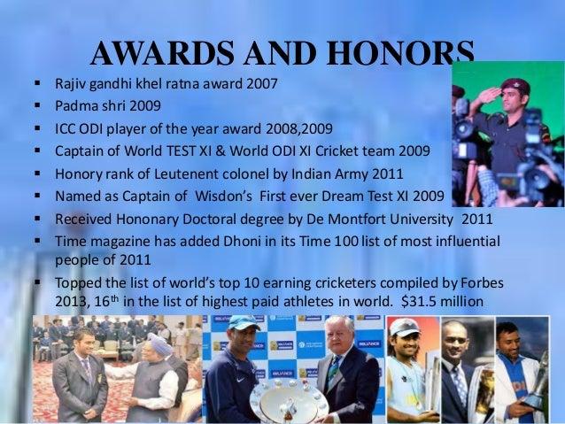 AWARDS AND HONORS          Rajiv gandhi khel ratna award 2007 Padma shri 2009 ICC ODI player of the year award 200...