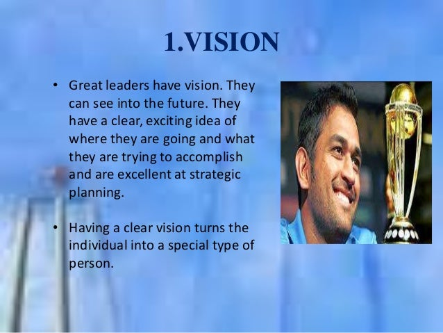 1.VISION • Great leaders have vision. They can see into the future. They have a clear, exciting idea of where they are goi...