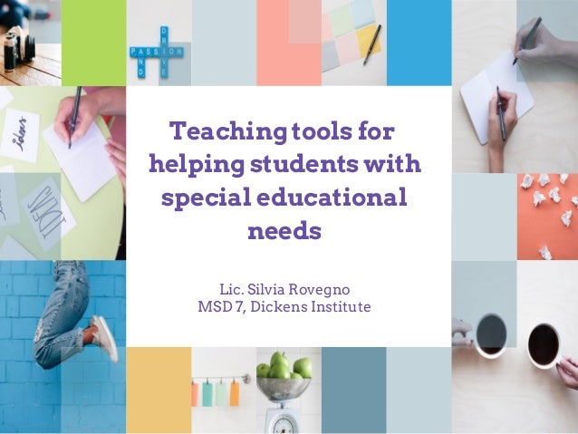 Teaching tools for helping students with special educational needs Lic. Silvia Rovegno MSD 7, Dickens Institute