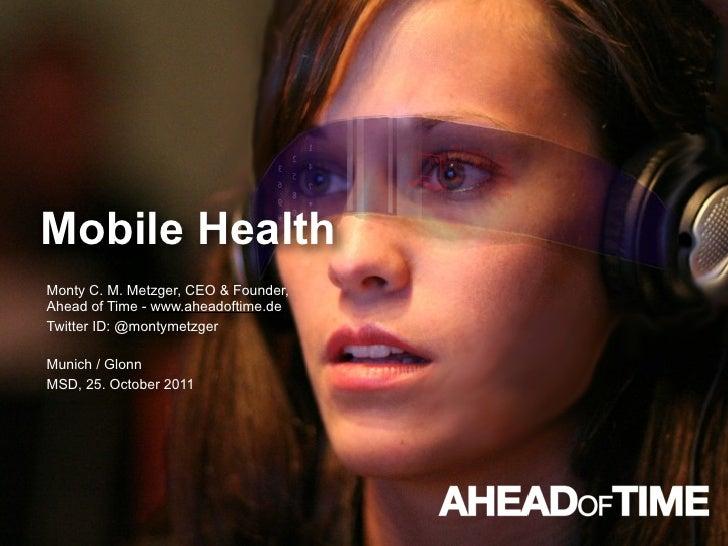 Mobile HealthMonty C. M. Metzger, CEO & Founder,Ahead of Time - www.aheadoftime.deTwitter ID: @montymetzgerMunich / GlonnM...