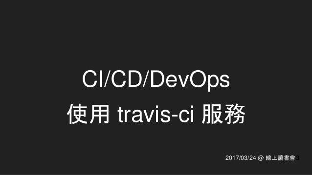 CI/CD/DevOps 使用 travis-ci 服務 2017/03/24 @ 線上讀書會3