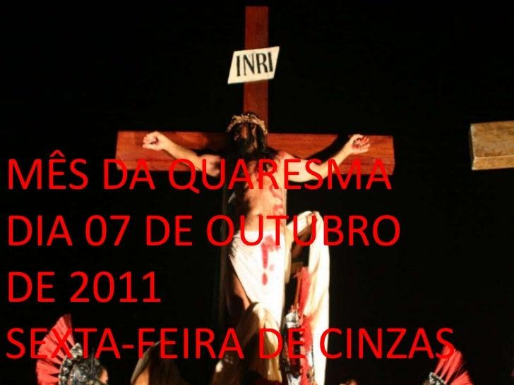 MÊS DA QUARESMADIA 07 DE OUTUBRODE 2011SEXTA-FEIRA DE CINZAS