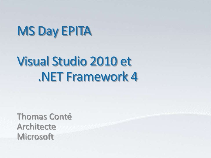MS Day EPITA<br />Visual Studio 2010 et<br />	.NET Framework 4<br />Thomas Conté<br />Architecte<br />Microsoft<br />