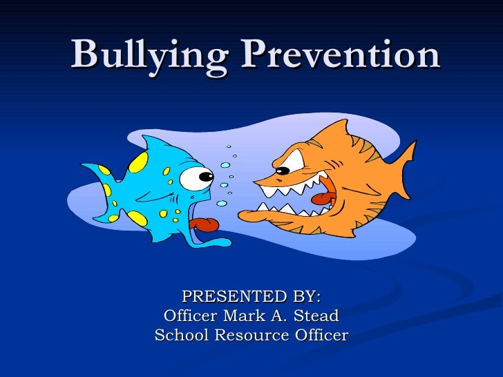 Bullying Prevention PRESENTED BY: Officer Mark A. Stead School Resource Officer
