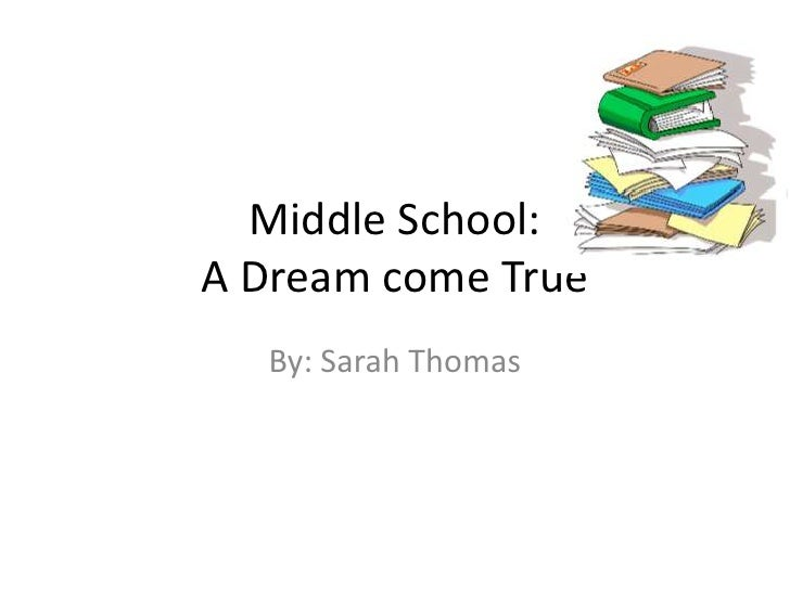 Middle School: A Dream come True<br />By: Sarah Thomas<br />