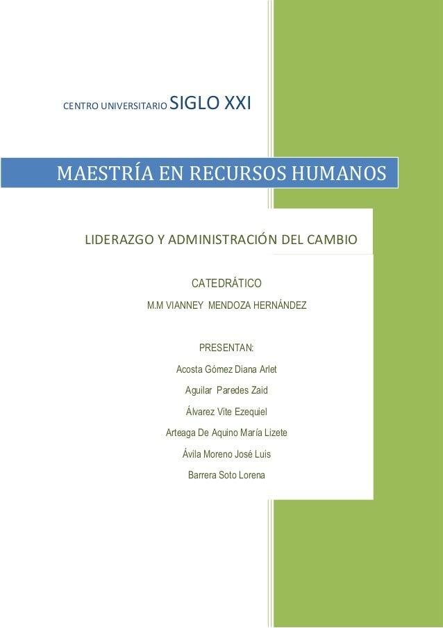 CENTRO UNIVERSITARIO SIGLO XXI  MAESTRÍA EN RECURSOS HUMANOS  LIDERAZGO Y ADMINISTRACIÓN DEL CAMBIO  CATEDRÁTICO  M.M VIAN...