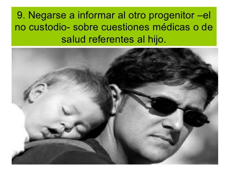 9. Negarse a informar al otro progenitor –elno custodio- sobre cuestiones médicas o de          salud referentes al hijo.