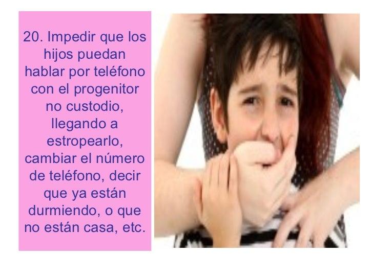 20. Impedir que los   hijos puedanhablar por teléfono con el progenitor    no custodio,     llegando a    estropearlo,camb...