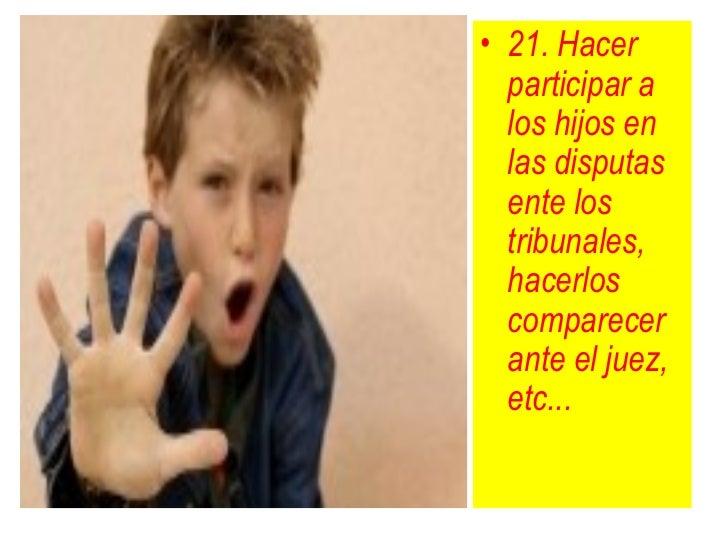 • 21. Hacer  participar a  los hijos en  las disputas  ente los  tribunales,  hacerlos  comparecer  ante el juez,  etc...