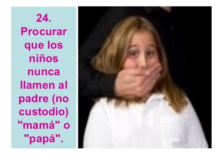 """24. Procurar  que los   niños  nuncallamen alpadre (nocustodio)""""mamá"""" o """"papá""""."""