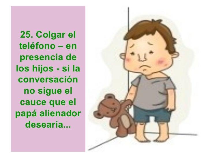 25. Colgar el teléfono – en presencia delos hijos - si la conversación  no sigue el cauce que elpapá alienador   desearía...