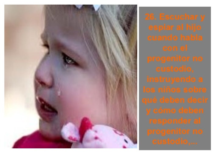 26. Escuchar y  espiar al hijo  cuando habla      con el progenitor no    custodio, instruyendo alos niños sobrequé deben ...