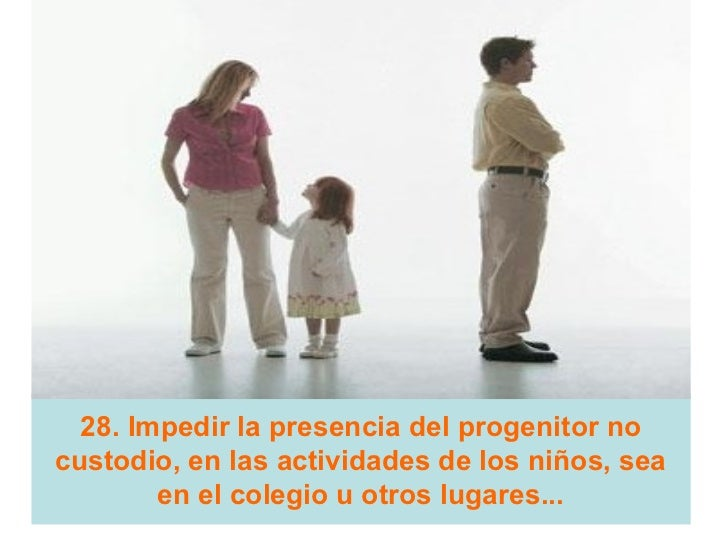 28. Impedir la presencia del progenitor nocustodio, en las actividades de los niños, sea        en el colegio u otros luga...